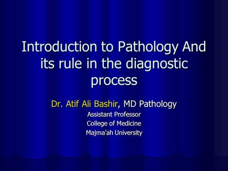 Introduction to Pathology And its rule in the diagnostic process Dr. Atif Ali Bashir, MD Pathology Assistant Professor College of Medicine Majma'ah University.