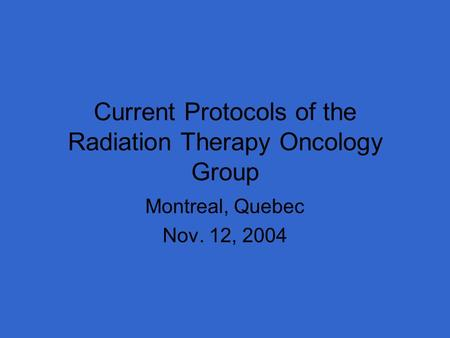 Current Protocols of the Radiation Therapy Oncology Group Montreal, Quebec Nov. 12, 2004.