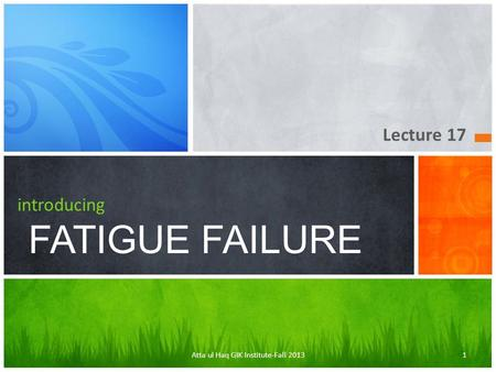 Lecture 17 introducing FATIGUE FAILURE Atta ul Haq GIK Institute-Fall 20131.