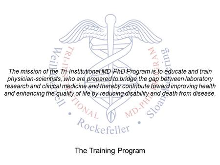The mission of the Tri-Institutional MD-PhD Program is to educate and train physician-scientists, who are prepared to bridge the gap between laboratory.