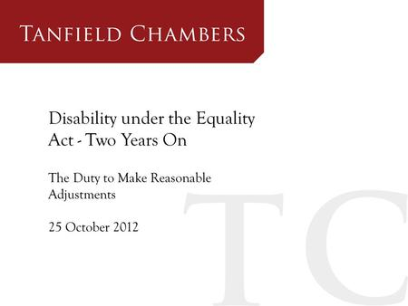 Disability under the Equality Act - Two Years On The Duty to Make Reasonable Adjustments 25 October 2012.