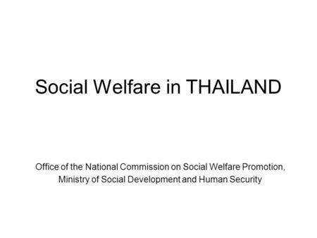 Social Welfare in THAILAND Office of the National Commission on Social Welfare Promotion, Ministry of Social Development and Human Security.