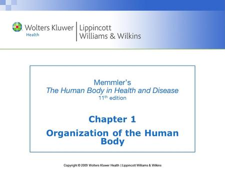Copyright © 2009 Wolters Kluwer Health | Lippincott Williams & Wilkins Memmler's The Human Body in Health and Disease 11 th edition Chapter 1 Organization.