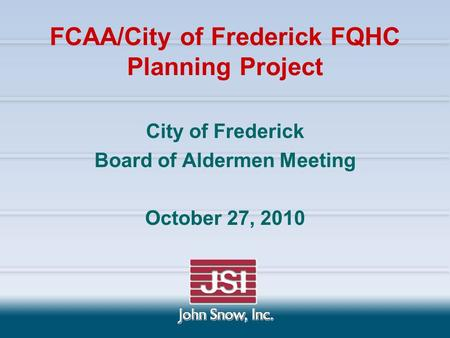 City of Frederick Board of Aldermen Meeting October 27, 2010 FCAA/City of Frederick FQHC Planning Project.