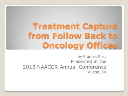Treatment Capture from Follow Back to Oncology Offices by Frances Ross Presented at the 2013 NAACCR Annual Conference Austin, TX.