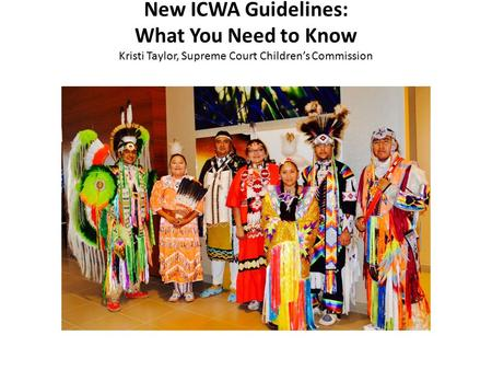 New ICWA Guidelines: What You Need to Know Kristi Taylor, Supreme Court Children's Commission.
