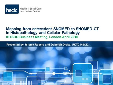 Mapping from antecedent SNOMED to SNOMED CT in Histopathology and Cellular Pathology IHTSDO Business Meeting, London April 2016 Presented by Jeremy Rogers.