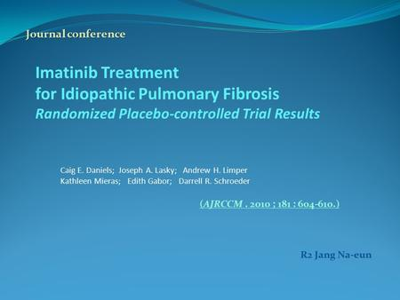 Imatinib Treatment for Idiopathic Pulmonary Fibrosis Randomized Placebo-controlled Trial Results Caig E. Daniels; Joseph A. Lasky; Andrew H. Limper Kathleen.