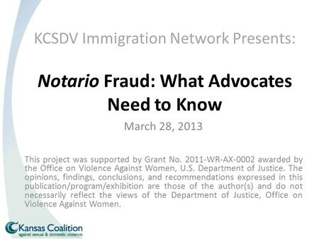 KCSDV Immigration Network Presents: Notario Fraud: What Advocates Need to Know March 28, 2013 This project was supported by Grant No. 2011-WR-AX-0002 awarded.