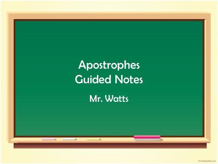 Apostrophes Guided Notes Mr. Watts. 1. APOSTROPHES show where LETTERS have been deleted from a word, or APOSTROPHES show POSSESSION or OWNERSHIP.