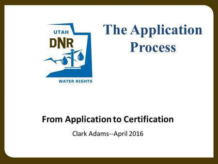 Utah Division of Water Rights June 21, 2004 From Application to Certification Clark Adams--April 2016 The Application Process.