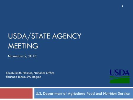 USDA/STATE AGENCY MEETING U.S. Department of Agriculture Food and Nutrition Service November 2, 2015 1 Sarah Smith-Holmes, National Office Shannon Jones,