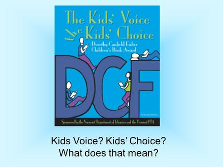Kids Voice? Kids' Choice? What does that mean?. Who Was Dorothy Canfield Fisher? An Author – 22 fiction books,18 non-fiction books A Vermonter - She lived.