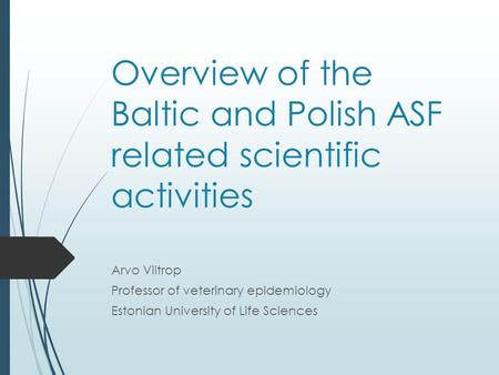 Overview of the Baltic and Polish ASF related scientific activities Arvo Viltrop Professor of veterinary epidemiology Estonian University of Life Sciences.