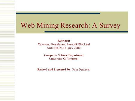WebMiningResearchASurvey Web Mining Research: A Survey Authors: Raymond Kosala and Hendrik Blockeel ACM SIGKDD, July 2000 Computer Science Department University.