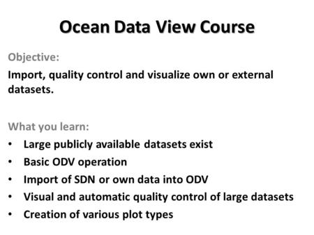 Ocean Data View Course Objective: Import, quality control and visualize own or external datasets. What you learn: Large publicly available datasets exist.