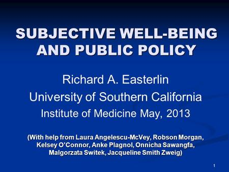 SUBJECTIVE WELL-BEING AND PUBLIC POLICY Richard A. Easterlin University of Southern California Institute of Medicine May, 2013 (With help from Laura Angelescu-McVey,