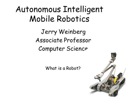 Autonomous Intelligent Mobile Robotics Jerry Weinberg Associate Professor Computer Science What is a Robot?