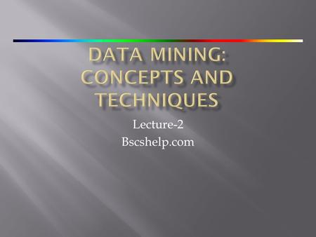 Lecture-2 Bscshelp.com.  Why Data Mining and What Kinds of Data Can Be Mined?  Potential Applications 2.