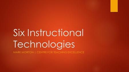 Six Instructional Technologies MARK MORTON | CENTRE FOR TEACHING EXCELLENCE.