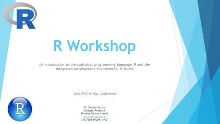 R Workshop An introduction to the statistical programming language, R and the integrated development environment, R Studio 2016 CFAC & FOIL Conference.