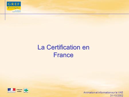 Animation et information sur la VAE 31/10/2002 La Certification en France.