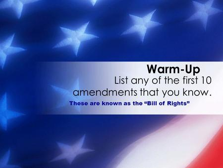 "Warm-Up List any of the first 10 amendments that you know. These are known as the ""Bill of Rights"""