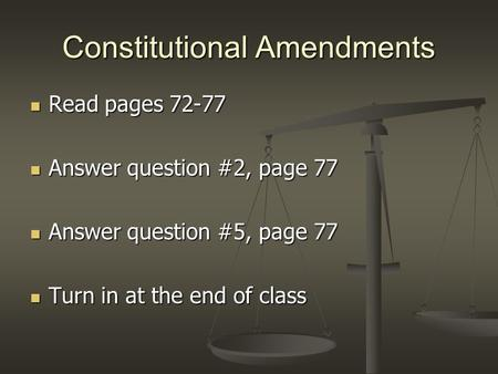 Constitutional Amendments Read pages 72-77 Read pages 72-77 Answer question #2, page 77 Answer question #2, page 77 Answer question #5, page 77 Answer.