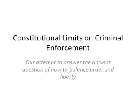 Constitutional Limits on Criminal Enforcement Our attempt to answer the ancient question of how to balance order and liberty.