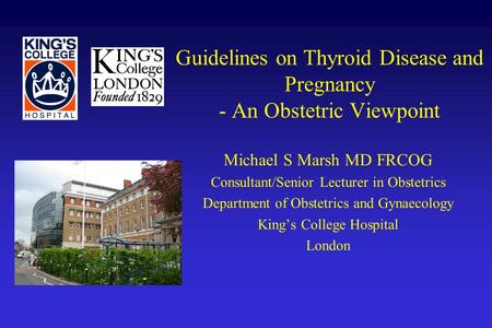 Guidelines on Thyroid Disease and Pregnancy - An Obstetric Viewpoint Michael S Marsh MD FRCOG Consultant/Senior Lecturer in Obstetrics Department of Obstetrics.