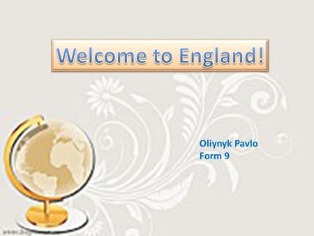 Oliynyk Pavlo Form 9. England is the largest and the richest country of Great Britain. There are many great cities there. England is the largest and the.