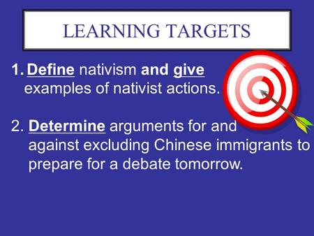 LEARNING TARGETS 1.Define nativism and give examples of nativist actions. 2. Determine arguments for and against excluding Chinese immigrants to prepare.