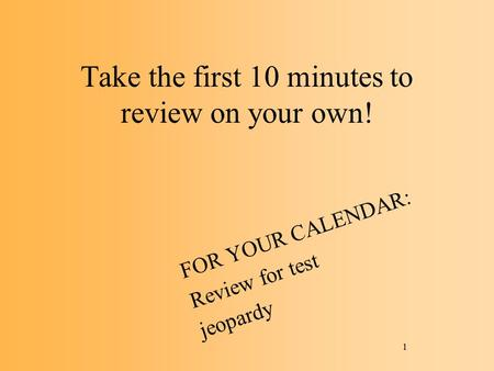 Take the first 10 minutes to review on your own! FOR YOUR CALENDAR: Review for test jeopardy 1.