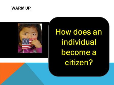 WARM UP Try and think of the two ways that a person can become an American citizen? How does an individual become a citizen?