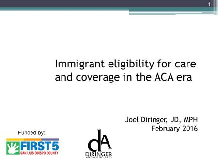 Immigrant eligibility for care and coverage in the ACA era Joel Diringer, JD, MPH February 2016 1 Funded by: