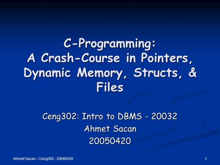 Ahmet Sacan - Ceng302 - 20040520 1 C-Programming: A Crash-Course in Pointers, Dynamic Memory, Structs, & Files Ceng302: Intro to DBMS - 20032 Ahmet Sacan.