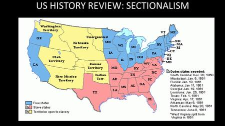 US HISTORY REVIEW: SECTIONALISM. Define Sectionalism. A strong loyalty to a particular region of the country Personal identification with a section of.