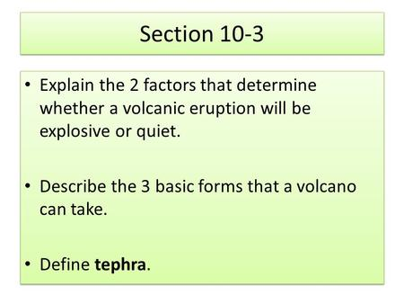 Section 10-3 Explain the 2 factors that determine whether a volcanic eruption will be explosive or quiet. Describe the 3 basic forms that a volcano can.