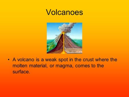 Volcanoes A volcano is a weak spot in the crust where the molten material, or magma, comes to the surface.