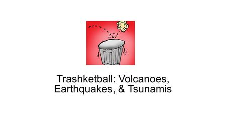 Trashketball: Volcanoes, Earthquakes, & Tsunamis.