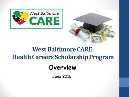 West Baltimore CARE Health Careers Scholarship Program June 2016 Overview.