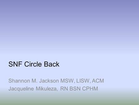 SNF Circle Back Shannon M. Jackson MSW, LISW, ACM Jacqueline Mikuleza, RN BSN CPHM.