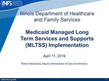 Www2.illinois.gov/hfs 11 Illinois Department of Healthcare and Family Services Medicaid Managed Long Term Services and Supports (MLTSS) Implementation.