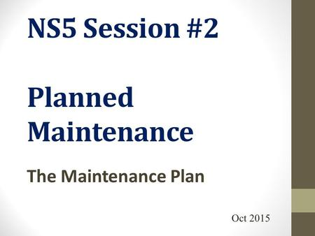 NS5 Session #2 Planned Maintenance The Maintenance Plan Oct 2015.