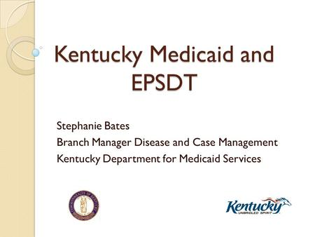 Kentucky Medicaid and EPSDT Stephanie Bates Branch Manager Disease and Case Management Kentucky Department for Medicaid Services.