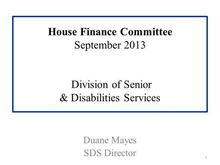 House Finance Committee September 2013 Division of Senior & Disabilities Services Duane Mayes SDS Director 1.