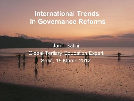 International Trends in Governance Reforms Jamil Salmi Global Tertiary Education Expert Sofia, 19 March 2012.