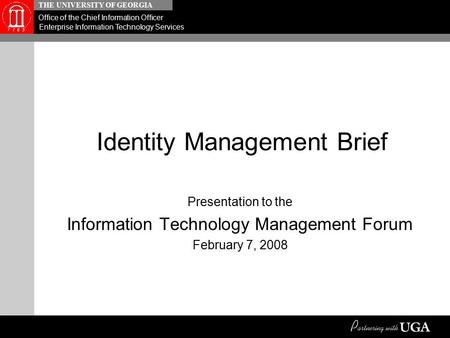 THE UNIVERSITY OF GEORGIA Office of the Chief Information Officer Enterprise Information Technology Services Identity Management Brief Presentation to.
