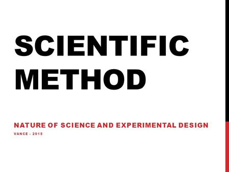 SCIENTIFIC METHOD NATURE OF SCIENCE AND EXPERIMENTAL DESIGN VANCE - 2015.