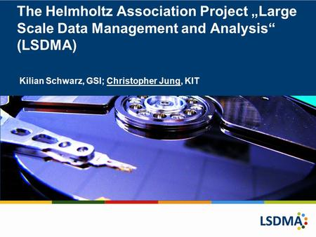 "The Helmholtz Association Project ""Large Scale Data Management and Analysis"" (LSDMA) Kilian Schwarz, GSI; Christopher Jung, KIT."